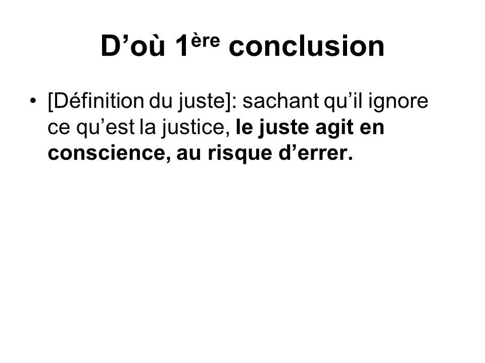D'où 1ère conclusion [Définition du juste]: sachant qu'il ignore ce qu'est la justice, le juste agit en conscience, au risque d'errer.